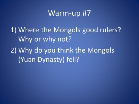 Warm-up #7 1)Where the Mongols good rulers? Why or why not? 2)Why do you think the Mongols (Yuan Dynasty) fell?