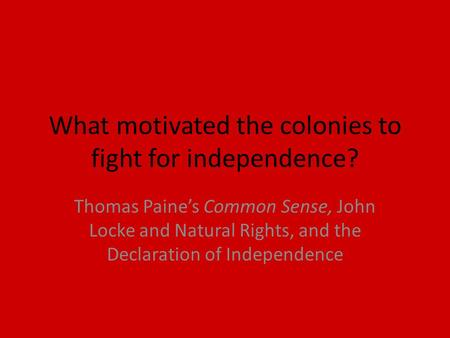 What motivated the colonies to fight for independence? Thomas Paine's Common Sense, John Locke and Natural Rights, and the Declaration of Independence.