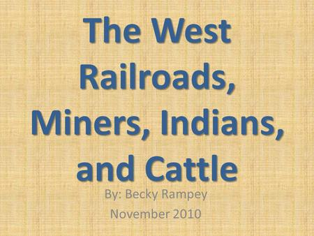 The West Railroads, Miners, Indians, and Cattle By: Becky Rampey November 2010.