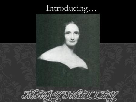 Introducing…. Born in London in 1797 Parents: Mary Wollstonecraft & William Godwin Mother died of a fever soon after the baby was born. One half-sister,