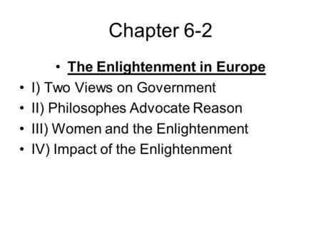 Chapter 6-2 The Enlightenment in Europe I) Two Views on Government II) Philosophes Advocate Reason III) Women and the Enlightenment IV) Impact of the Enlightenment.