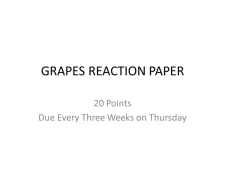 GRAPES REACTION PAPER 20 Points Due Every Three Weeks on Thursday.
