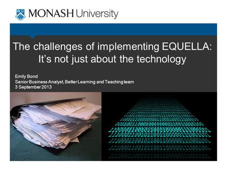 The challenges of implementing EQUELLA: It's not just about the technology Emily Bond Senior Business Analyst, Better Learning and Teaching team 3 September.