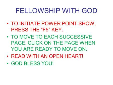 "FELLOWSHIP WITH GOD TO INITIATE POWER POINT SHOW, PRESS THE ""F5"" KEY."
