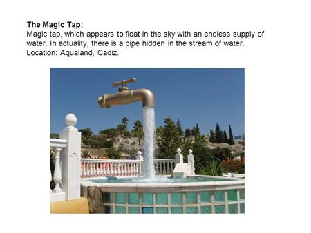 The Magic Tap: Magic tap, which appears to float in the sky with an endless supply of water. In actuality, there is a pipe hidden in the stream of water.