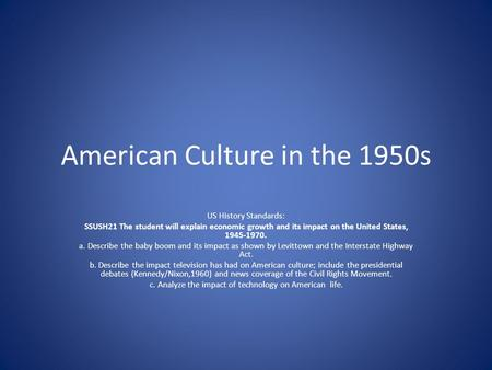 American Culture in the 1950s US History Standards: SSUSH21 The student will explain economic growth and its impact on the United States, 1945-1970. a.