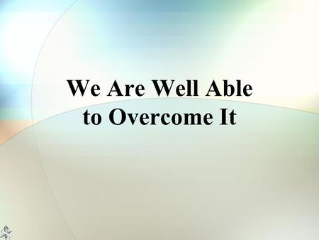 "We Are Well Able to Overcome It. The Twelve Spies Numbers 13:26-33 10 spies: ""Impossible"" Caleb: ""We are well able to overcome it"" The difference? -FAITH-"