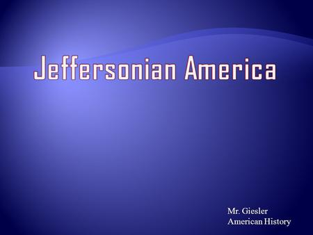 Mr. Giesler American History. Topics We Will Examine  Jeffersonian Democracy  Limited Central Government and Pro States Rights  Judicial powers strengthen.