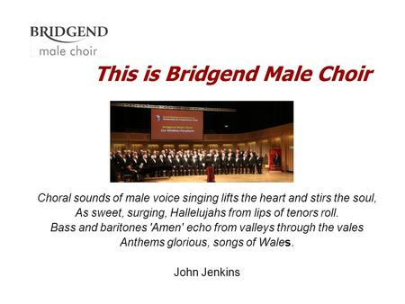 This is Bridgend Male Choir Choral sounds of male voice singing lifts the heart and stirs the soul, As sweet, surging, Hallelujahs from lips of tenors.