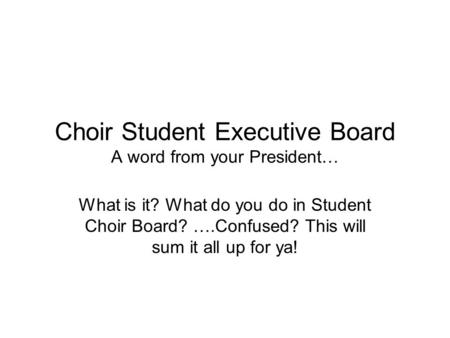 Choir Student Executive Board A word from your President… What is it? What do you do in Student Choir Board? ….Confused? This will sum it all up for ya!
