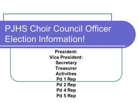 PJHS Choir Council Officer Election Information! President: Vice President: Secretary Treasurer Activities Pd 1 Rep Pd 2 Rep Pd 4 Rep Pd 5 Rep.