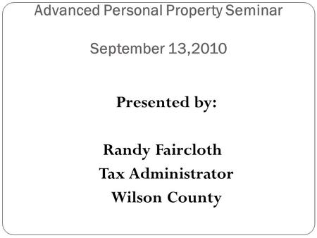 Advanced Personal Property Seminar September 13,2010 Presented by: Randy Faircloth Tax Administrator Wilson County.