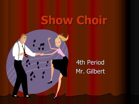 Show Choir 4th Period Mr. Gilbert.