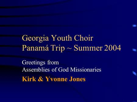 Georgia Youth Choir Panamá Trip ~ Summer 2004 Greetings from Assemblies of God Missionaries Kirk & Yvonne Jones.