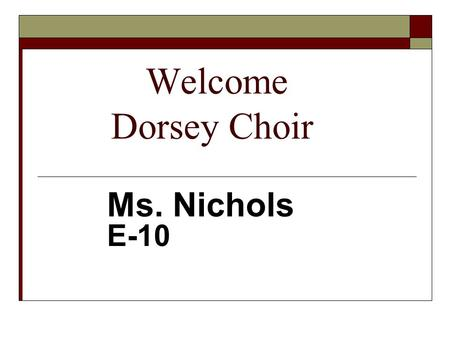 Welcome Dorsey Choir Ms. Nichols E-10. Classroom Expectations Chorus Ms. Nichols E-10.