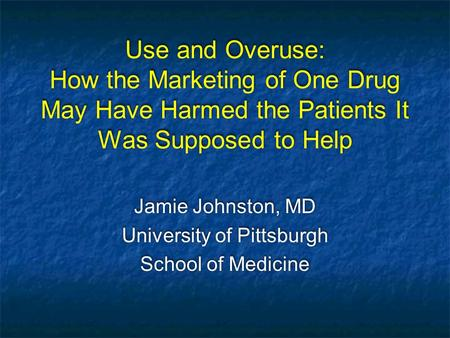 Use and Overuse: How the Marketing of One Drug May Have Harmed the Patients It Was Supposed to Help Jamie Johnston, MD University of Pittsburgh School.