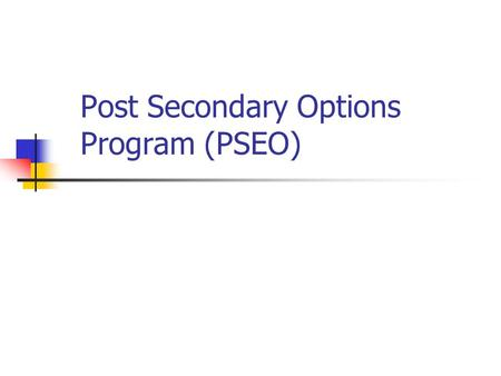 Post Secondary Options Program (PSEO). Agenda What is PSEO? Admission criteria Things to consider Application deadlines/process Participating colleges.