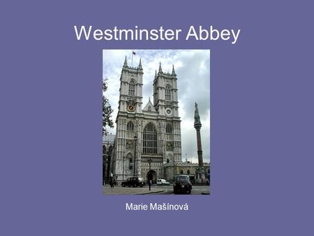 Westminster Abbey Marie Mašínová. In generall … a large world-famous Gothic church the most rulers were crowned there in the heart of London - next to.