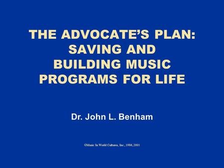 THE ADVOCATE'S PLAN: SAVING AND BUILDING MUSIC PROGRAMS FOR LIFE  Music In World Cultures, Inc., 1986, 2001 Dr. John L. Benham.