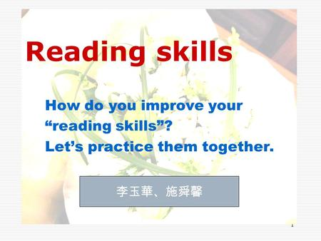 "1 Reading skills How do you improve your ""reading skills""? Let's practice them together. 李玉華、施舜馨."