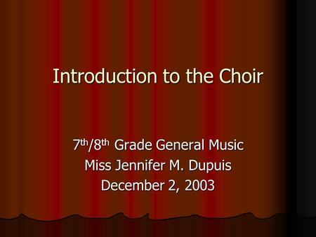 Introduction to the Choir Introduction to the Choir 7 th /8 th Grade General Music Miss Jennifer M. Dupuis December 2, 2003.