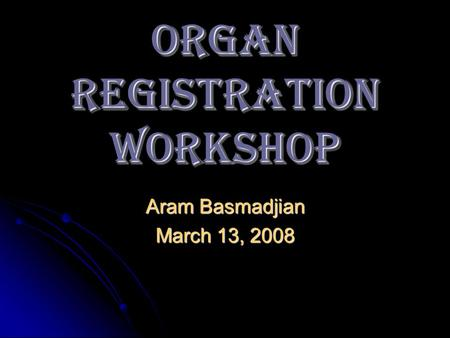 ORGAN REGISTRATION Workshop Aram Basmadjian March 13, 2008.