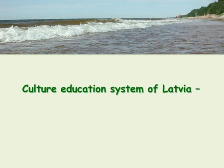 Culture education system of Latvia –. Arts Education System – a Component of Education System in Latvia: traditions and development is based on several.