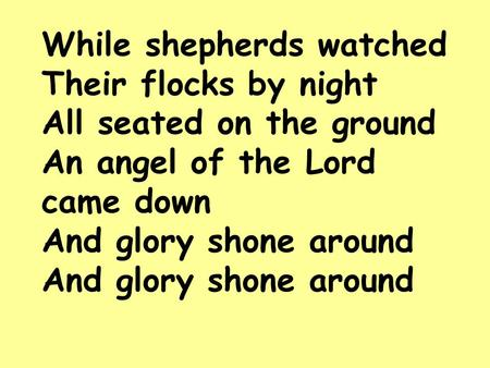 While shepherds watched Their flocks by night All seated on the ground An angel of the Lord came down And glory shone around And glory shone around.