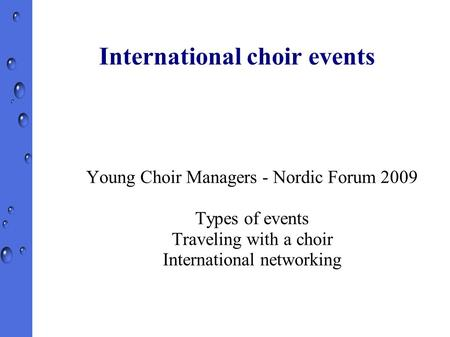 International choir events Young Choir Managers - Nordic Forum 2009 Types of events Traveling with a choir International networking.