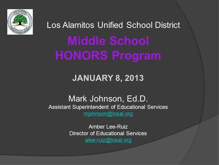 Los Alamitos Unified School District Middle School HONORS Program JANUARY 8, 2013 Mark Johnson, Ed.D. Assistant Superintendent of Educational Services.