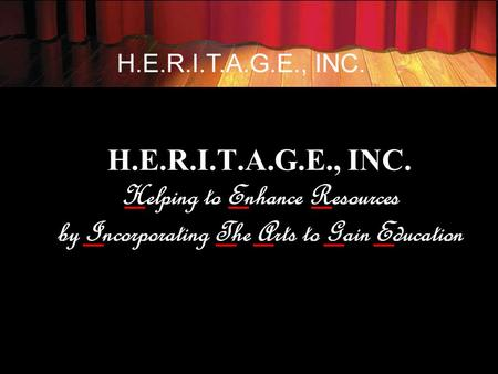 H.E.R.I.T.A.G.E., INC. Helping to Enhance Resources by Incorporating The Arts to Gain Education.