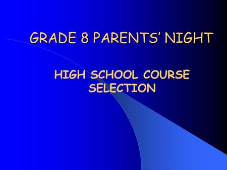 GRADE 8 PARENTS' NIGHT HIGH SCHOOL COURSE SELECTION.