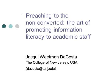 Preaching to the non-converted: the art of promoting information literacy to academic staff Jacqui Weetman DaCosta The College of New Jersey, USA