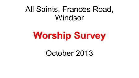 All Saints, Frances Road, Windsor Worship Survey October 2013.