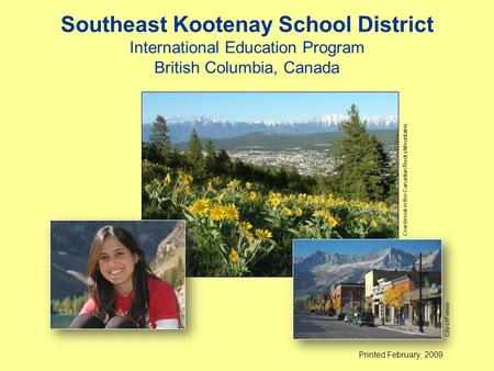 Southeast Kootenay School District International Education Program British Columbia, Canada Printed February, 2009 Cranbrook in the Canadian Rocky Mountains.