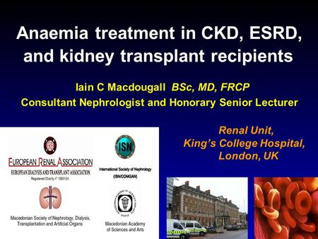 Anaemia treatment in CKD, ESRD, and kidney transplant recipients Iain C Macdougall BSc, MD, FRCP Consultant Nephrologist and Honorary Senior Lecturer Renal.