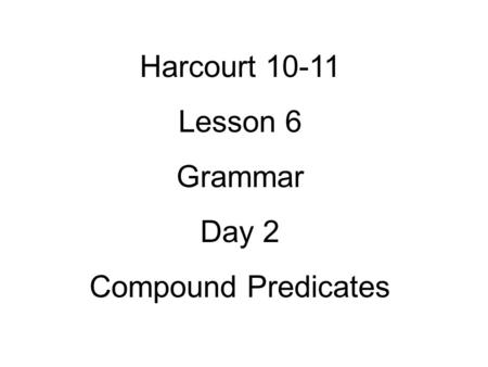 Harcourt 10-11 Lesson 6 Grammar Day 2 Compound Predicates.