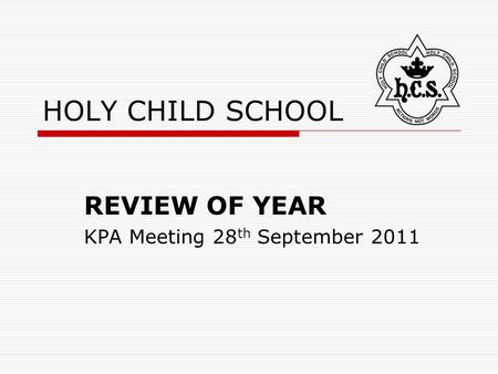HOLY CHILD SCHOOL REVIEW OF YEAR KPA Meeting 28 th September 2011.