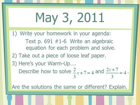May 3, 2011 1)Write your homework in your agenda: Text p. 691 #1-6 Write an algebraic equation for each problem and solve. 2) Take out a piece of loose.