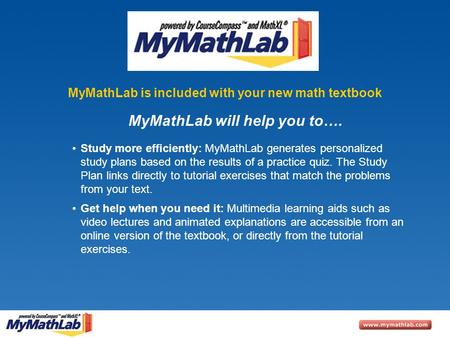 MyMathLab is included with your new math textbook Study more efficiently: MyMathLab generates personalized study plans based on the results of a practice.