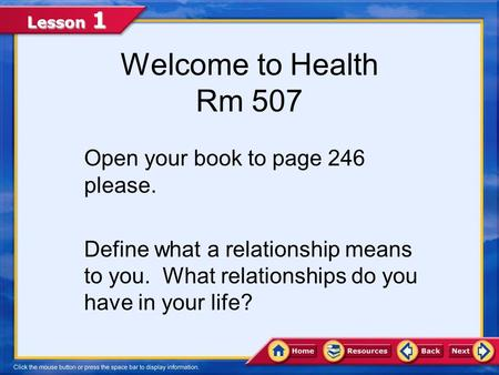Lesson 1 Welcome to Health Rm 507 Open your book to page 246 please. Define what a relationship means to you. What relationships do you have in your life?