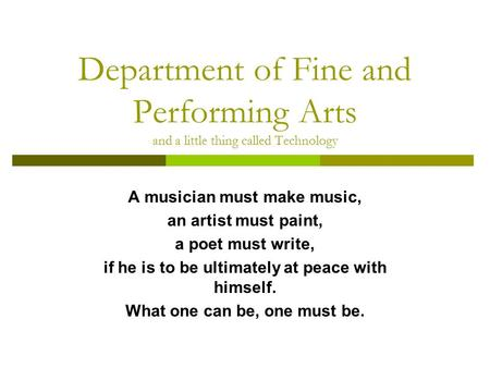 Department of Fine and Performing Arts and a little thing called Technology A musician must make music, an artist must paint, a poet must write, if he.