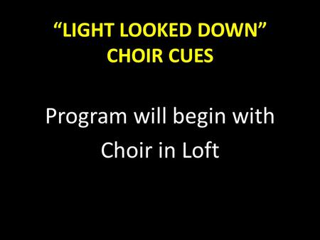 """LIGHT LOOKED DOWN"" CHOIR CUES"