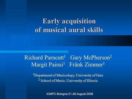 Early acquisition of musical aural skills Richard Parncutt 1 Gary McPherson 2 Margit Painsi 1 Fränk Zimmer 1 1 Department of Musicology, University of.