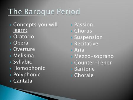  Concepts you will learn:  Oratorio  Opera  Overture  Melisma  Syllabic  Homophonic  Polyphonic  Cantata  Passion  Chorus  Suspension  Recitative.