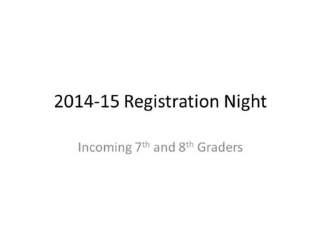 2014-15 Registration Night Incoming 7 th and 8 th Graders.