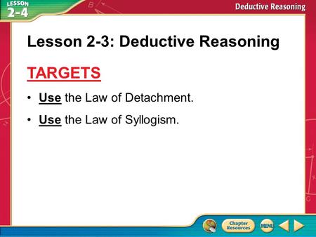 Targets Use the Law of Detachment. Use the Law of Syllogism. Lesson 2-3: Deductive Reasoning TARGETS.