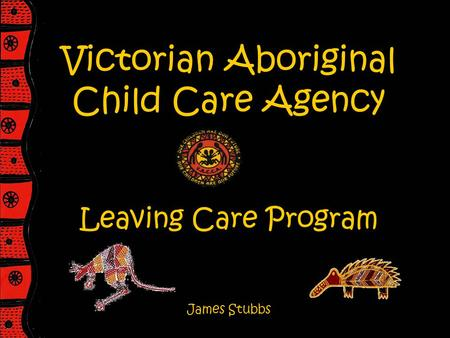 Victorian Aboriginal Child Care Agency Leaving Care Program James Stubbs.