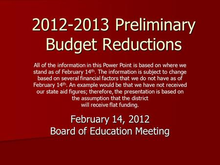 2012-2013 Preliminary Budget Reductions February 14, 2012 Board of Education Meeting All of the information in this Power Point is based on where we stand.