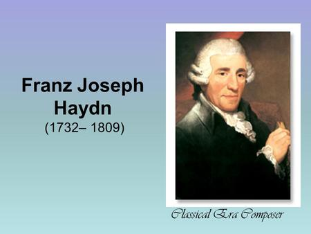 a biography of franz joseph haydn a composer during the classical era View franz_joseph_haydn from music 005 at pennsylvania state university part 4 the classical period franz joseph haydn (1732-1809) the enjoyment of music 11th, complete edition papa haydn born in.